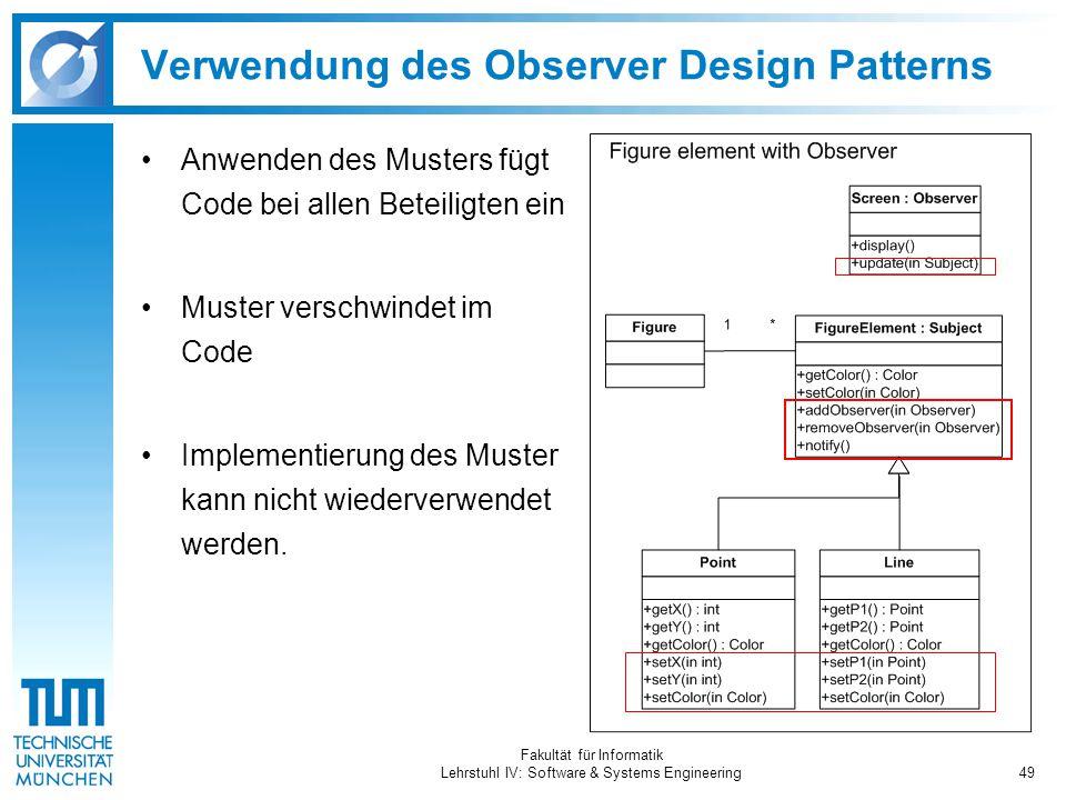 Fakultät für Informatik Lehrstuhl IV: Software & Systems Engineering49 Verwendung des Observer Design Patterns Anwenden des Musters fügt Code bei allen Beteiligten ein Muster verschwindet im Code Implementierung des Muster kann nicht wiederverwendet werden.
