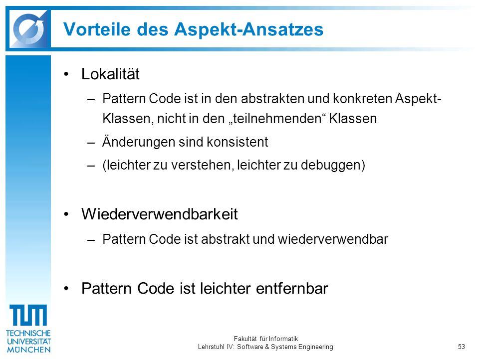 """Fakultät für Informatik Lehrstuhl IV: Software & Systems Engineering53 Vorteile des Aspekt-Ansatzes Lokalität –Pattern Code ist in den abstrakten und konkreten Aspekt- Klassen, nicht in den """"teilnehmenden Klassen –Änderungen sind konsistent –(leichter zu verstehen, leichter zu debuggen) Wiederverwendbarkeit –Pattern Code ist abstrakt und wiederverwendbar Pattern Code ist leichter entfernbar"""