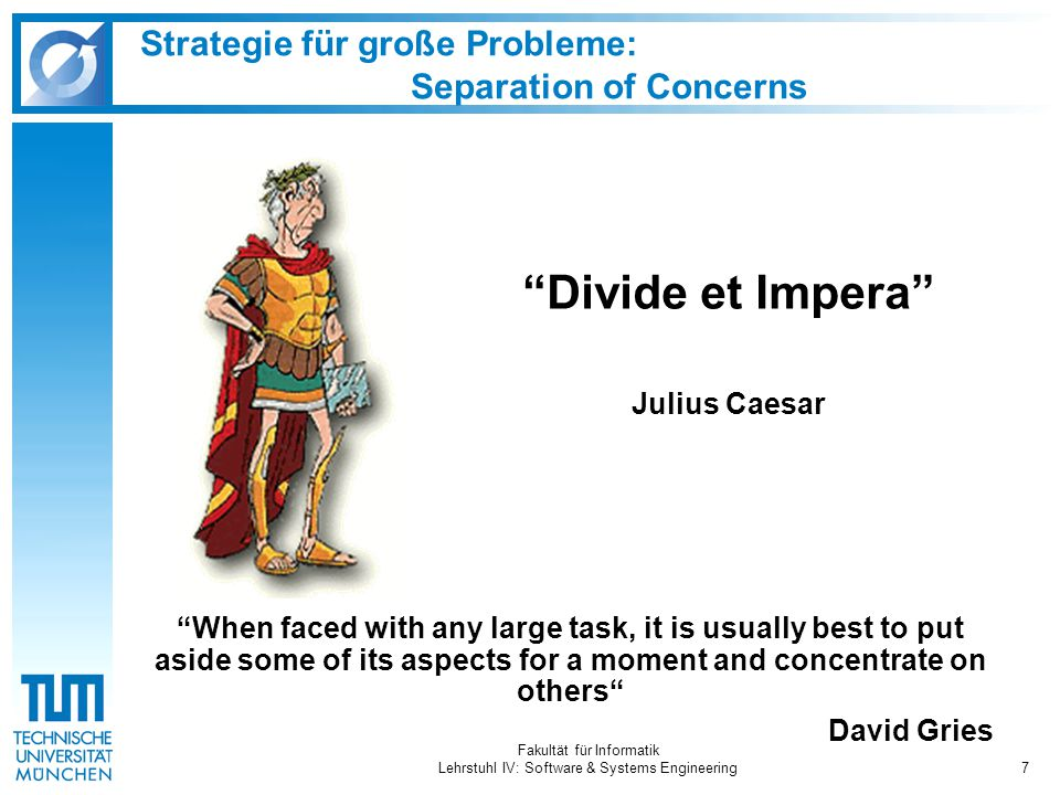 "Fakultät für Informatik Lehrstuhl IV: Software & Systems Engineering7 Strategie für große Probleme: Separation of Concerns ""When faced with any large"