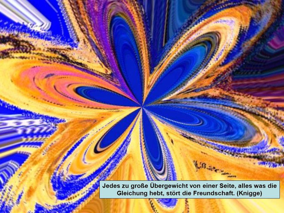 Jedes zu große Übergewicht von einer Seite, alles was die Gleichung hebt, stört die Freundschaft.