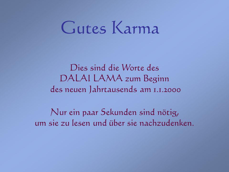 Gutes Karma Dies sind die Worte des DALAI LAMA zum Beginn des neuen Jahrtausends am 1.1.2000 Nur ein paar Sekunden sind nötig, um sie zu lesen und übe