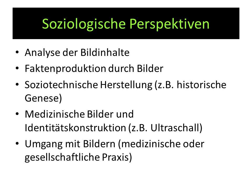 Soziologische Perspektiven Analyse der Bildinhalte Faktenproduktion durch Bilder Soziotechnische Herstellung (z.B. historische Genese) Medizinische Bi