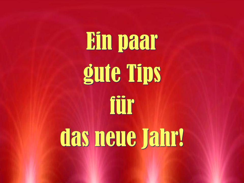 Ein paar gute Tips für das neue Jahr! Ein paar gute Tips für das neue Jahr!