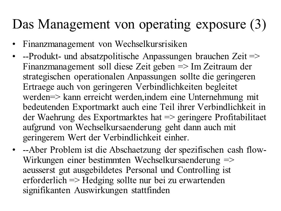 Das Management von operating exposure (3) Finanzmanagement von Wechselkursrisiken --Produkt- und absatzpolitische Anpassungen brauchen Zeit => Finanzmanagement soll diese Zeit geben => Im Zeitraum der strategischen operationalen Anpassungen sollte die geringeren Ertraege auch von geringeren Verbindlichkeiten begleitet werden=> kann erreicht werden,indem eine Unternehmung mit bedeutenden Exportmarkt auch eine Teil ihrer Verbindlichkeit in der Waehrung des Exportmarktes hat => geringere Profitabilitaet aufgrund von Wechselkursaenderung geht dann auch mit geringerem Wert der Verbindlichkeit einher.