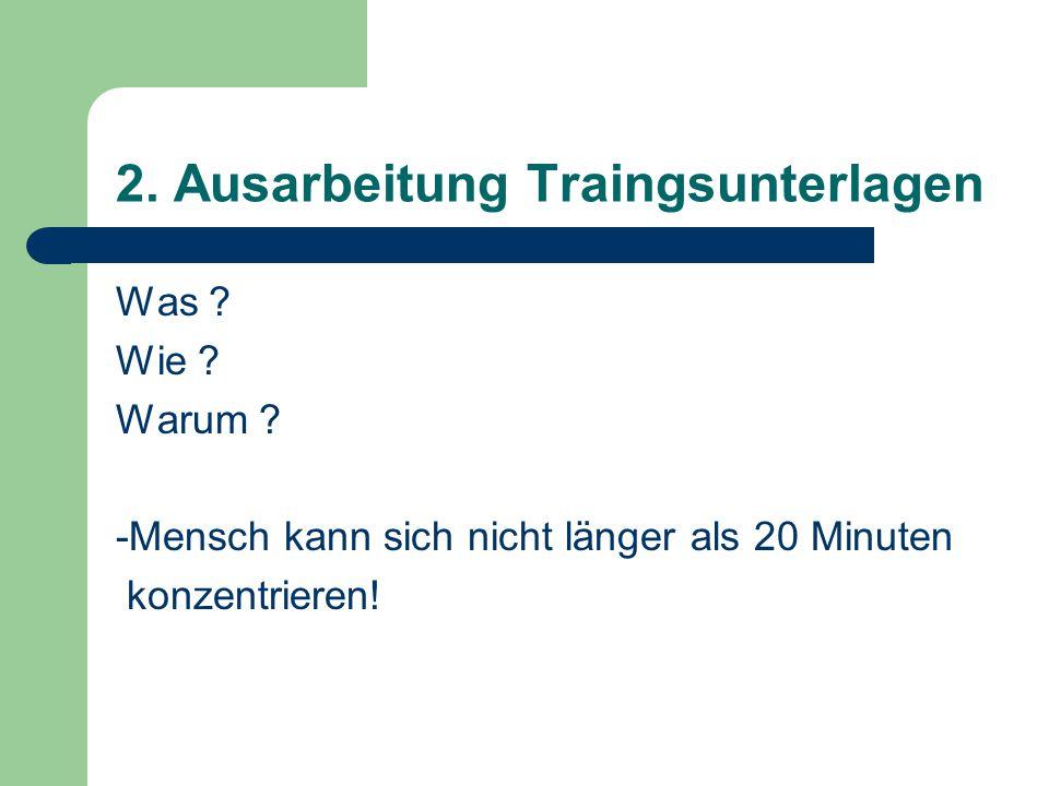 2. Ausarbeitung Traingsunterlagen Was ? Wie ? Warum ? -Mensch kann sich nicht länger als 20 Minuten konzentrieren!