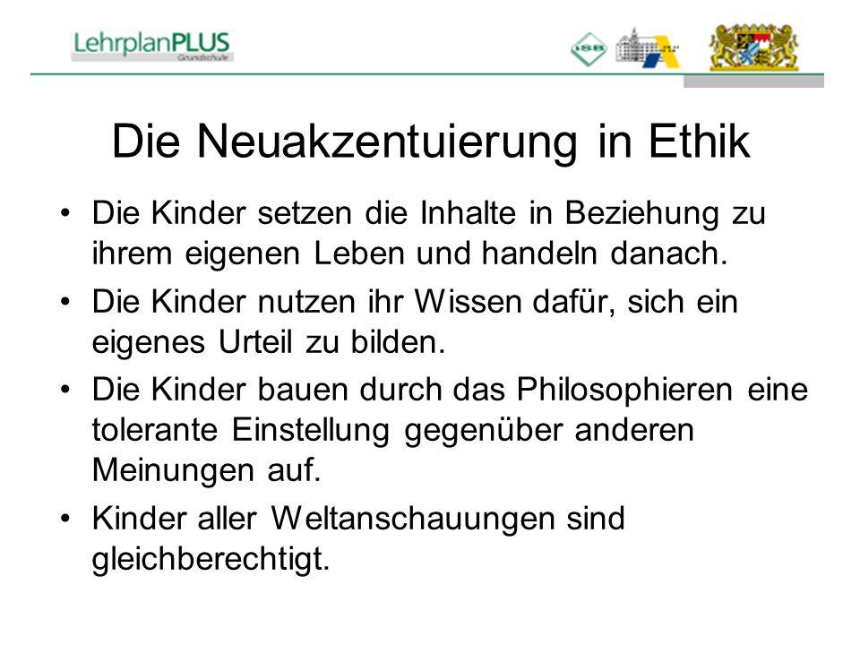 Die Neuakzentuierung in Ethik Die Kinder setzen die Inhalte in Beziehung zu ihrem eigenen Leben und handeln danach. Die Kinder nutzen ihr Wissen dafür