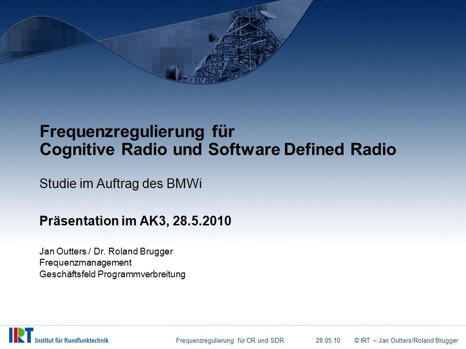 Frequenzregulierung für CR und SDR28.05.10© IRT – Jan Outters/Roland Brugger Frequenzregulierung für Cognitive Radio und Software Defined Radio Studie im Auftrag des BMWi Präsentation im AK3, 28.5.2010 Jan Outters / Dr.