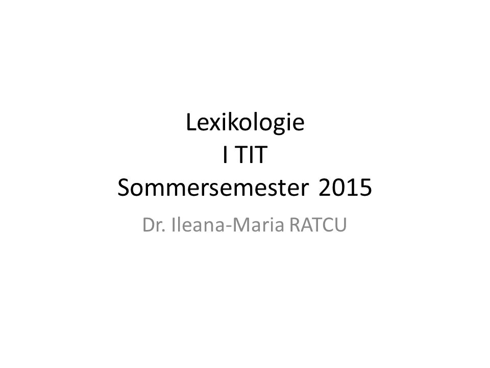 Lexikologie I TIT Sommersemester 2015 Dr. Ileana-Maria RATCU
