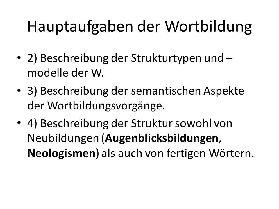 Hauptaufgaben der Wortbildung 2) Beschreibung der Strukturtypen und – modelle der W.