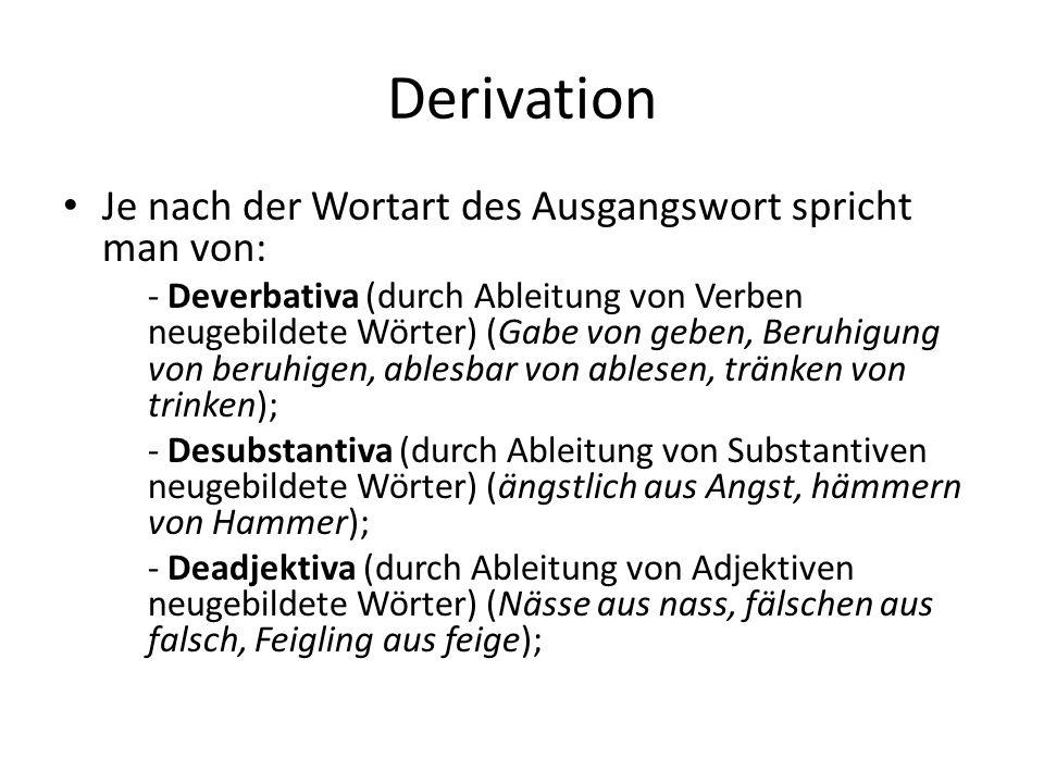 Derivation Je nach der Wortart des Ausgangswort spricht man von: - Deverbativa (durch Ableitung von Verben neugebildete Wörter) (Gabe von geben, Beruhigung von beruhigen, ablesbar von ablesen, tränken von trinken); - Desubstantiva (durch Ableitung von Substantiven neugebildete Wörter) (ängstlich aus Angst, hämmern von Hammer); - Deadjektiva (durch Ableitung von Adjektiven neugebildete Wörter) (Nässe aus nass, fälschen aus falsch, Feigling aus feige);