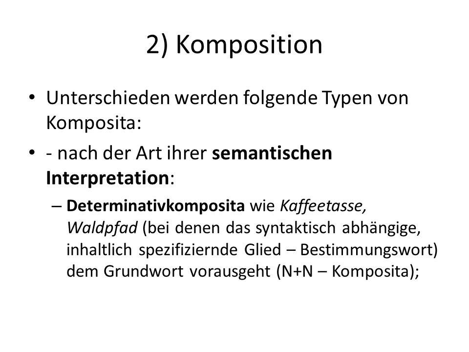 2) Komposition Unterschieden werden folgende Typen von Komposita: - nach der Art ihrer semantischen Interpretation: – Determinativkomposita wie Kaffeetasse, Waldpfad (bei denen das syntaktisch abhängige, inhaltlich spezifiziernde Glied – Bestimmungswort) dem Grundwort vorausgeht (N+N – Komposita);