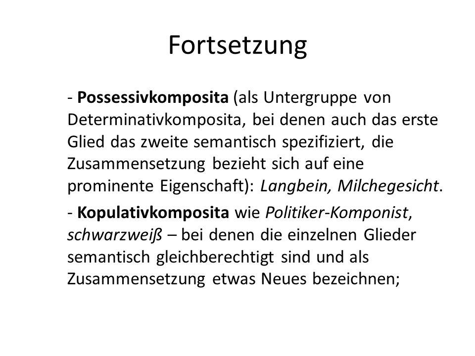 Fortsetzung - Possessivkomposita (als Untergruppe von Determinativkomposita, bei denen auch das erste Glied das zweite semantisch spezifiziert, die Zusammensetzung bezieht sich auf eine prominente Eigenschaft): Langbein, Milchegesicht.