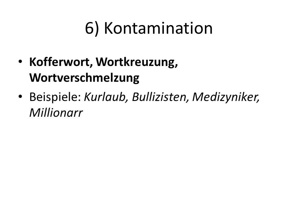 6) Kontamination Kofferwort, Wortkreuzung, Wortverschmelzung Beispiele: Kurlaub, Bullizisten, Medizyniker, Millionarr