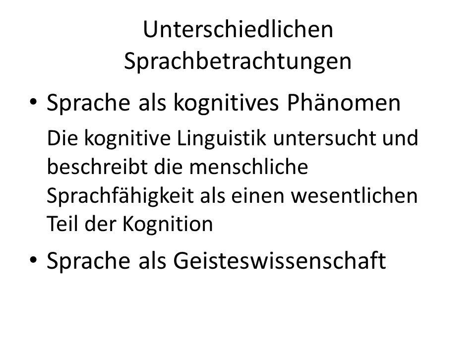 Unterschiedlichen Sprachbetrachtungen Sprache als kognitives Phänomen Die kognitive Linguistik untersucht und beschreibt die menschliche Sprachfähigkeit als einen wesentlichen Teil der Kognition Sprache als Geisteswissenschaft