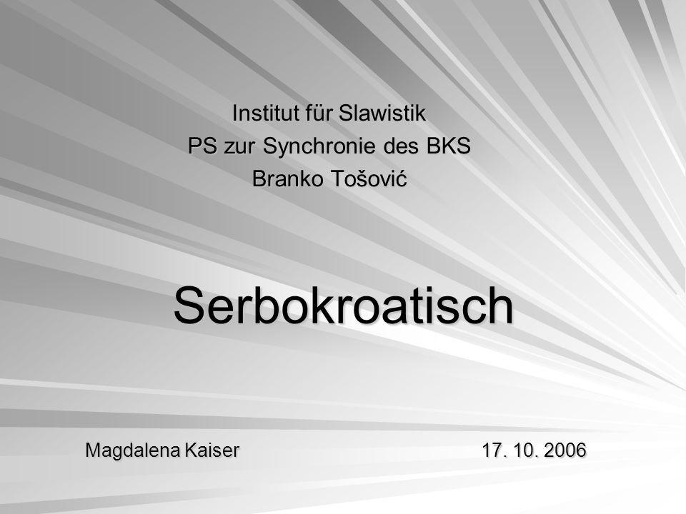 Serbokroatisch Institut für Slawistik PS zur Synchronie des BKS Branko Tošović Magdalena Kaiser 17. 10. 2006