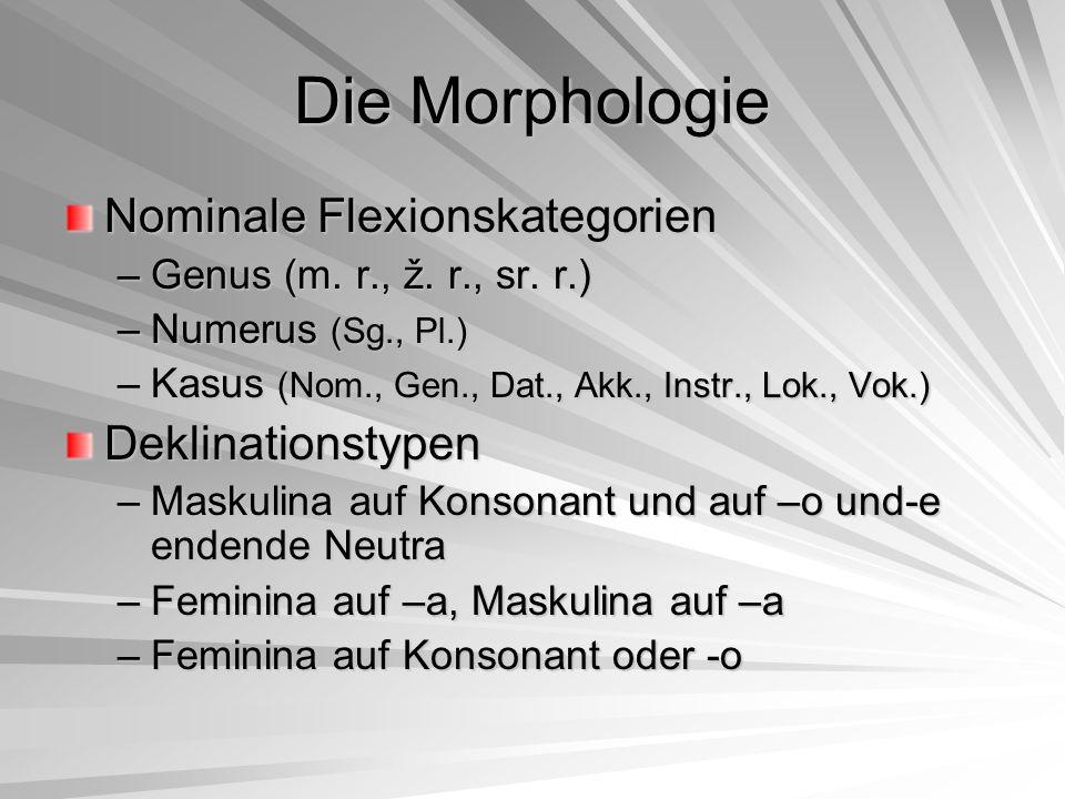 Die Morphologie Nominale Flexionskategorien –Genus (m. r., ž. r., sr. r.) –Numerus (Sg., Pl.) –Kasus (Nom., Gen., Dat., Akk., Instr., Lok., Vok.) Dekl