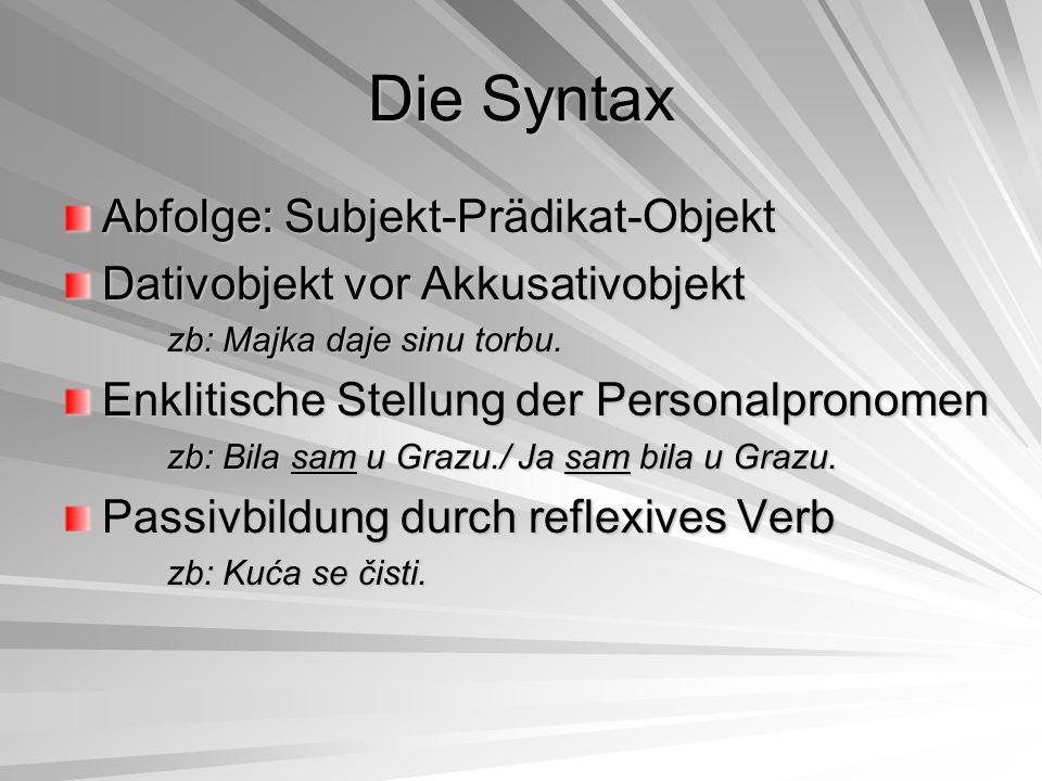 Die Syntax Abfolge: Subjekt-Prädikat-Objekt Dativobjekt vor Akkusativobjekt zb: Majka daje sinu torbu. Enklitische Stellung der Personalpronomen zb: B