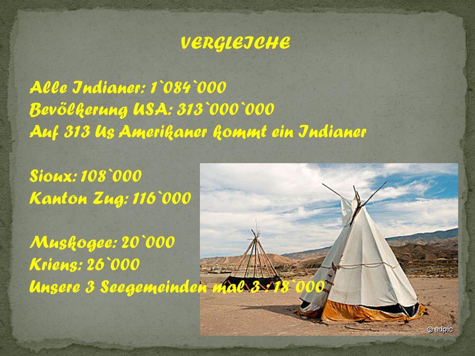 VERGLEICHE Alle Indianer: 1`084`000 Bevölkerung USA: 313`000`000 Auf 313 Us Amerikaner kommt ein Indianer Sioux: 108`000 Kanton Zug: 116`000 Muskogee: