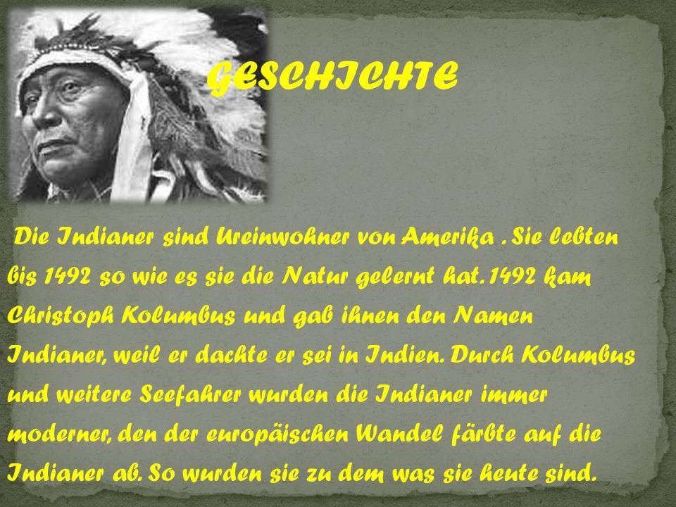 Die Indianer sind Ureinwohner von Amerika. Sie lebten bis 1492 so wie es sie die Natur gelernt hat. 1492 kam Christoph Kolumbus und gab ihnen den Name