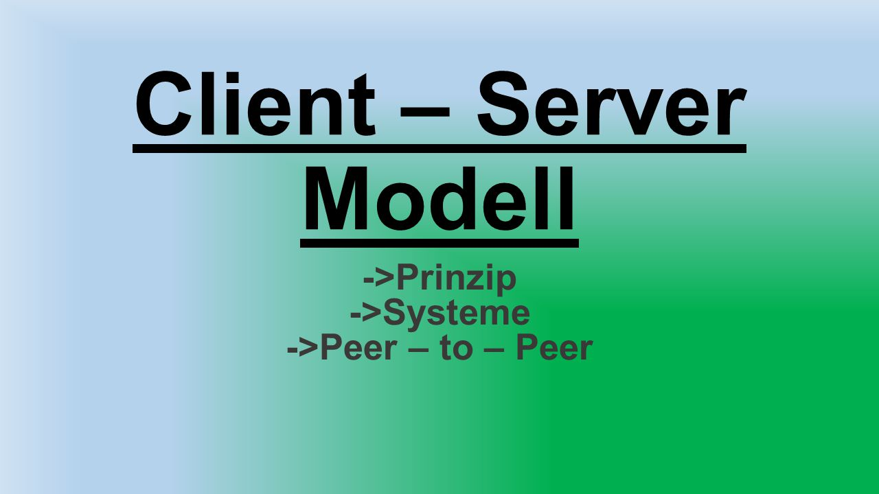Client – Server Modell ->Prinzip ->Systeme ->Peer – to – Peer