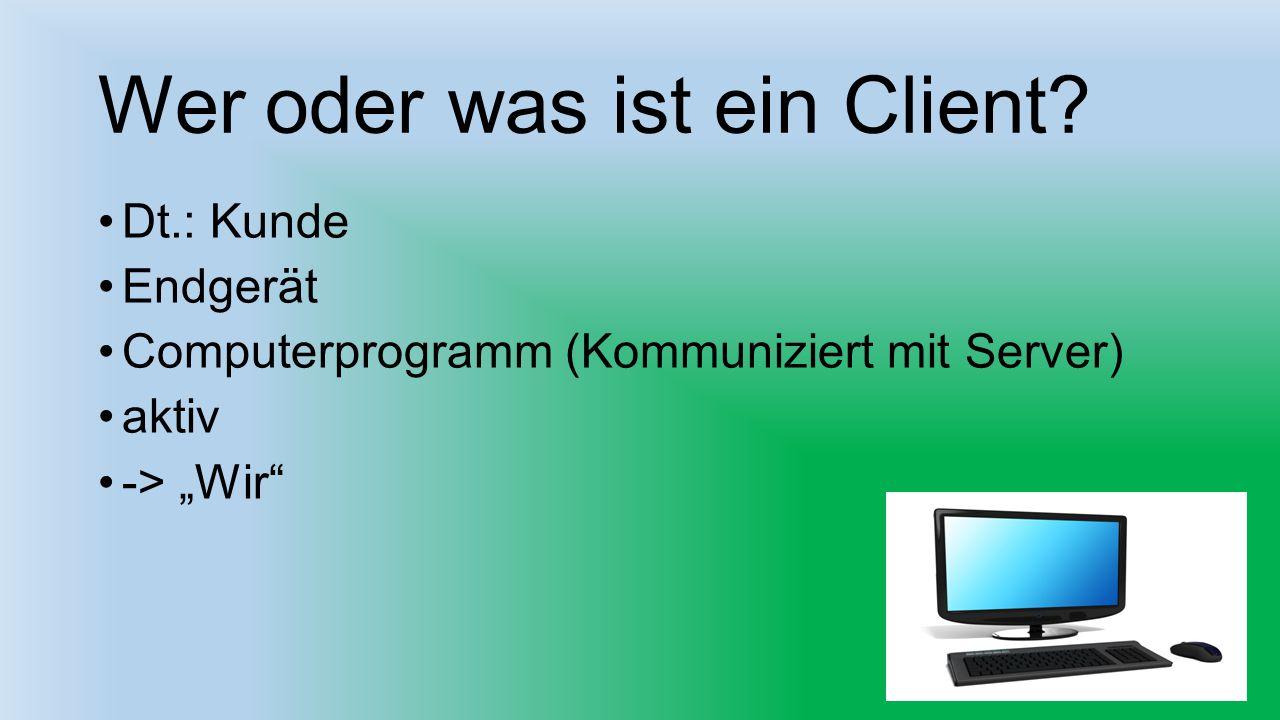 """Wer oder was ist ein Client? Dt.: Kunde Endgerät Computerprogramm (Kommuniziert mit Server) aktiv -> """"Wir"""""""