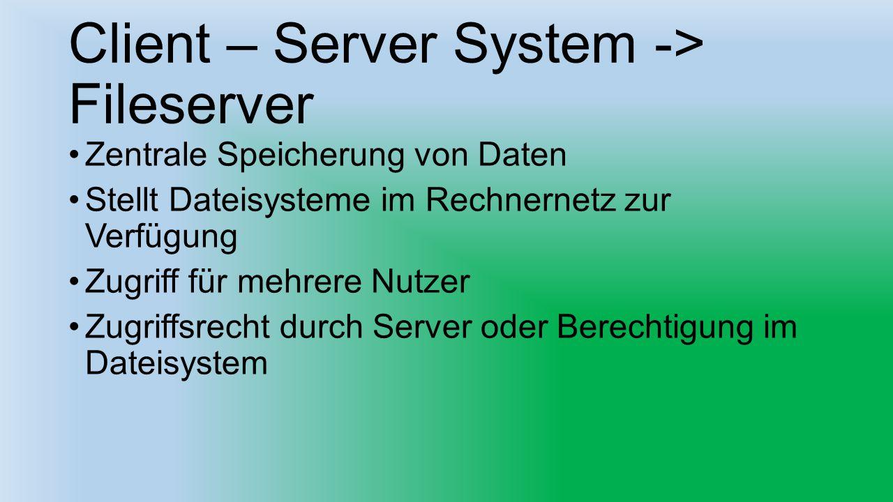 Client – Server System -> Fileserver Zentrale Speicherung von Daten Stellt Dateisysteme im Rechnernetz zur Verfügung Zugriff für mehrere Nutzer Zugrif