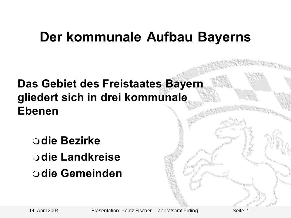 14. April 2004 Präsentation: Heinz Fischer - Landratsamt ErdingSeite: 1 Der kommunale Aufbau Bayerns Das Gebiet des Freistaates Bayern gliedert sich i