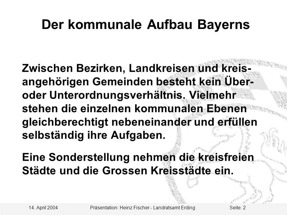 14. April 2004 Präsentation: Heinz Fischer - Landratsamt ErdingSeite: 2 Der kommunale Aufbau Bayerns Zwischen Bezirken, Landkreisen und kreis- angehör