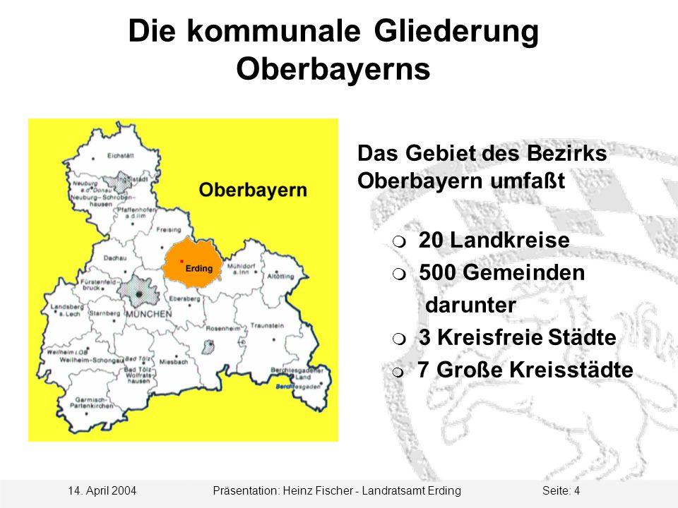 14. April 2004 Präsentation: Heinz Fischer - Landratsamt ErdingSeite: 4 Die kommunale Gliederung Oberbayerns Das Gebiet des Bezirks Oberbayern umfaßt
