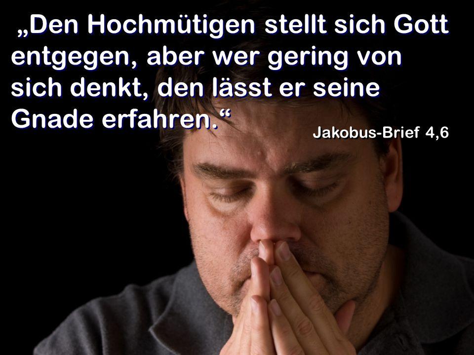 """""""Den Hochmütigen stellt sich Gott entgegen, aber wer gering von sich denkt, den lässt er seine Gnade erfahren."""" Jakobus-Brief 4,6"""