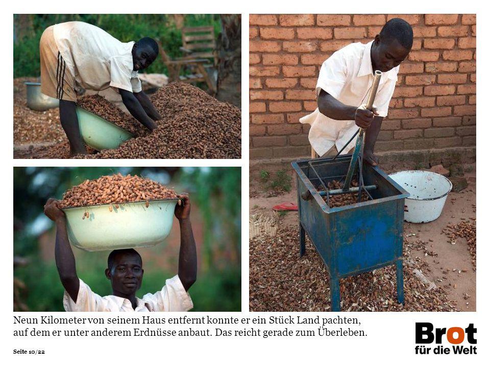 Seite 10/22 Neun Kilometer von seinem Haus entfernt konnte er ein Stück Land pachten, auf dem er unter anderem Erdnüsse anbaut. Das reicht gerade zum