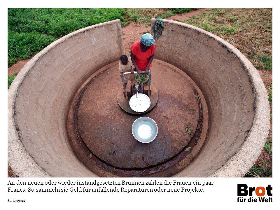 Seite 15/22 An den neuen oder wieder instandgesetzten Brunnen zahlen die Frauen ein paar Francs. So sammeln sie Geld für anfallende Reparaturen oder n