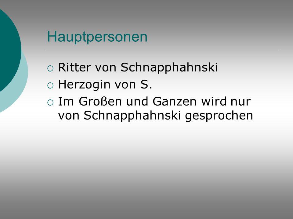 Hauptpersonen  Ritter von Schnapphahnski  Herzogin von S.  Im Großen und Ganzen wird nur von Schnapphahnski gesprochen