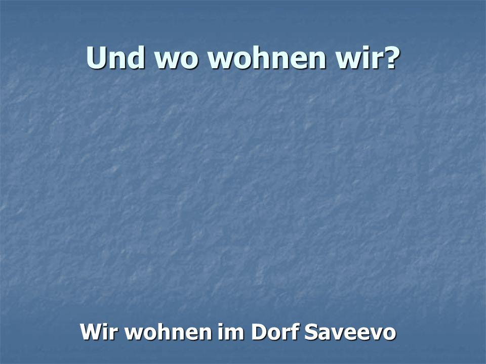 Und wo wohnen wir? Wir wohnen im Dorf Saveevo