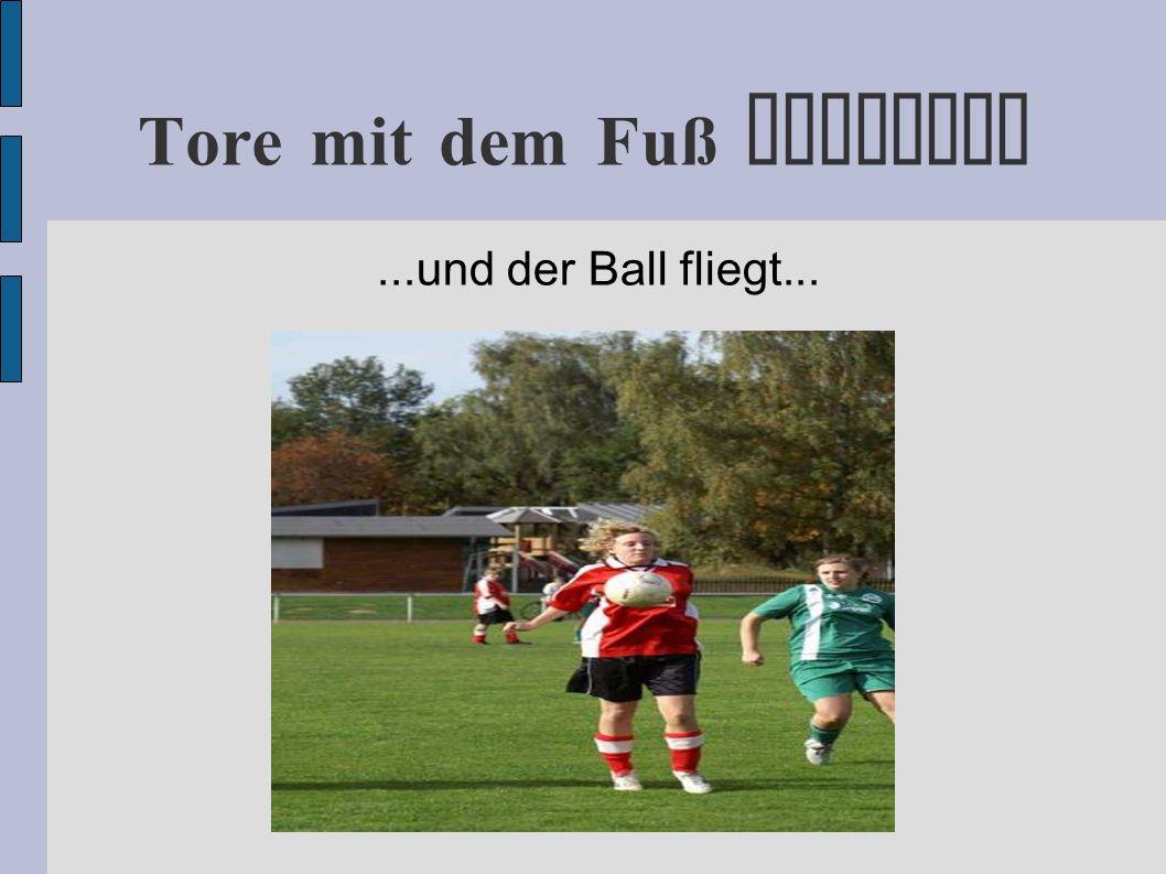 Tore mit dem Fuß erzielen...und der Ball fliegt...