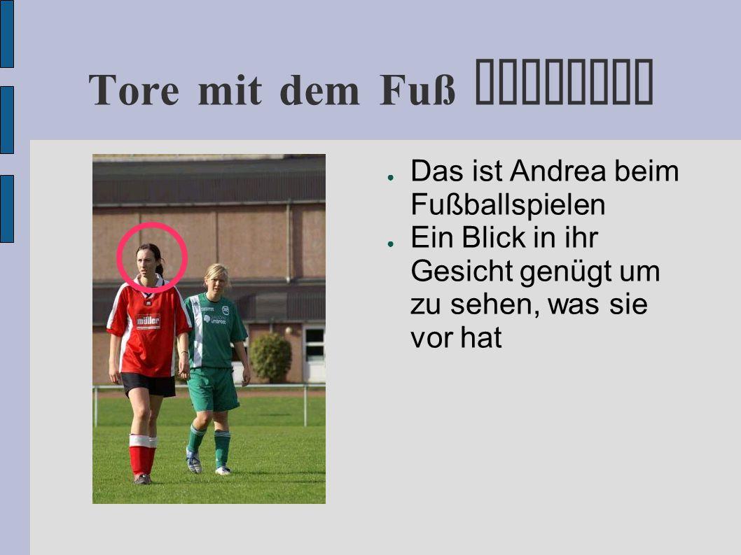 Tore mit dem Fuß erzielen ● Das ist Andrea beim Fußballspielen ● Ein Blick in ihr Gesicht genügt um zu sehen, was sie vor hat ● Andrea will ein Tor schießen