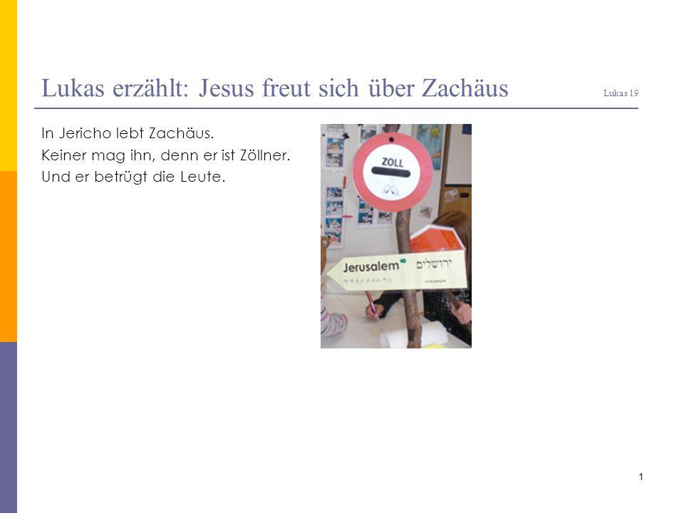 Lukas erzählt: Jesus freut sich über Zachäus Lukas 19 In Jericho lebt Zachäus. Keiner mag ihn, denn er ist Zöllner. Und er betrügt die Leute. 1