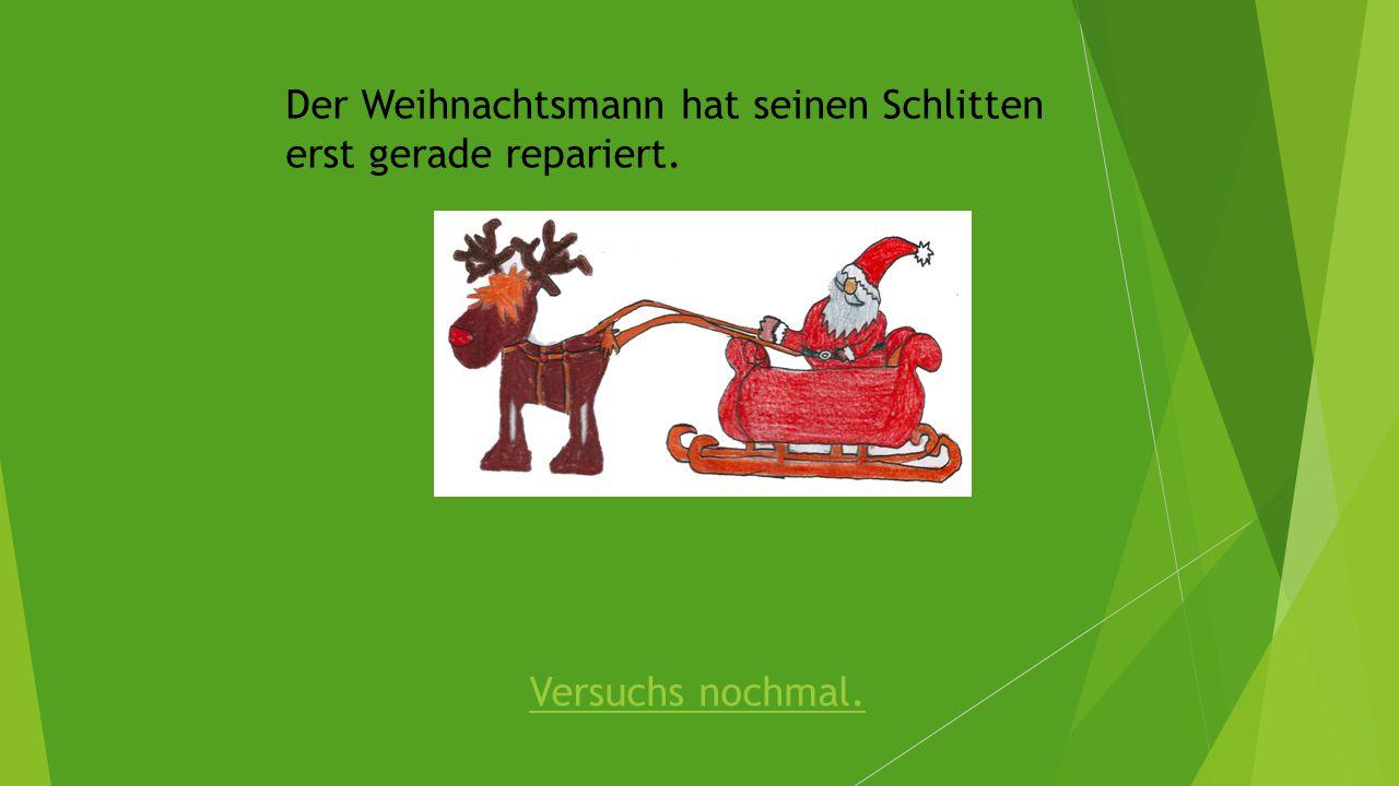 Der Weihnachtsmann hat seinen Schlitten erst gerade repariert. Versuchs nochmal.