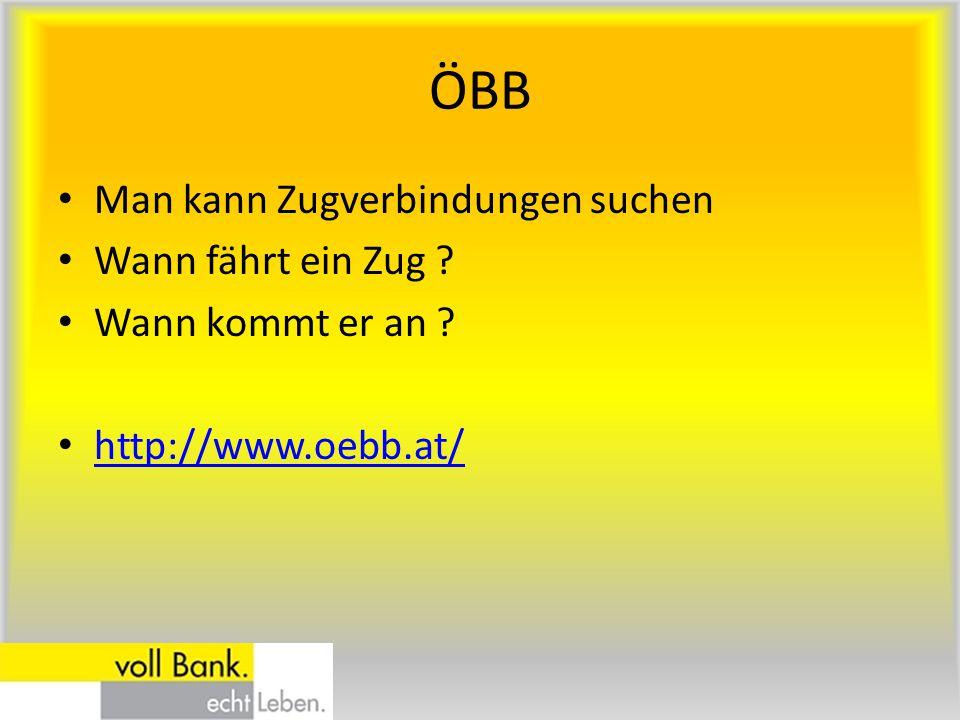 ÖBB Man kann Zugverbindungen suchen Wann fährt ein Zug ? Wann kommt er an ? http://www.oebb.at/