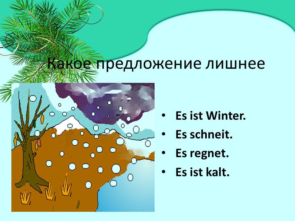 Какое предложение лишнее Es ist Winter. Es schneit. Es regnet. Es ist kalt.