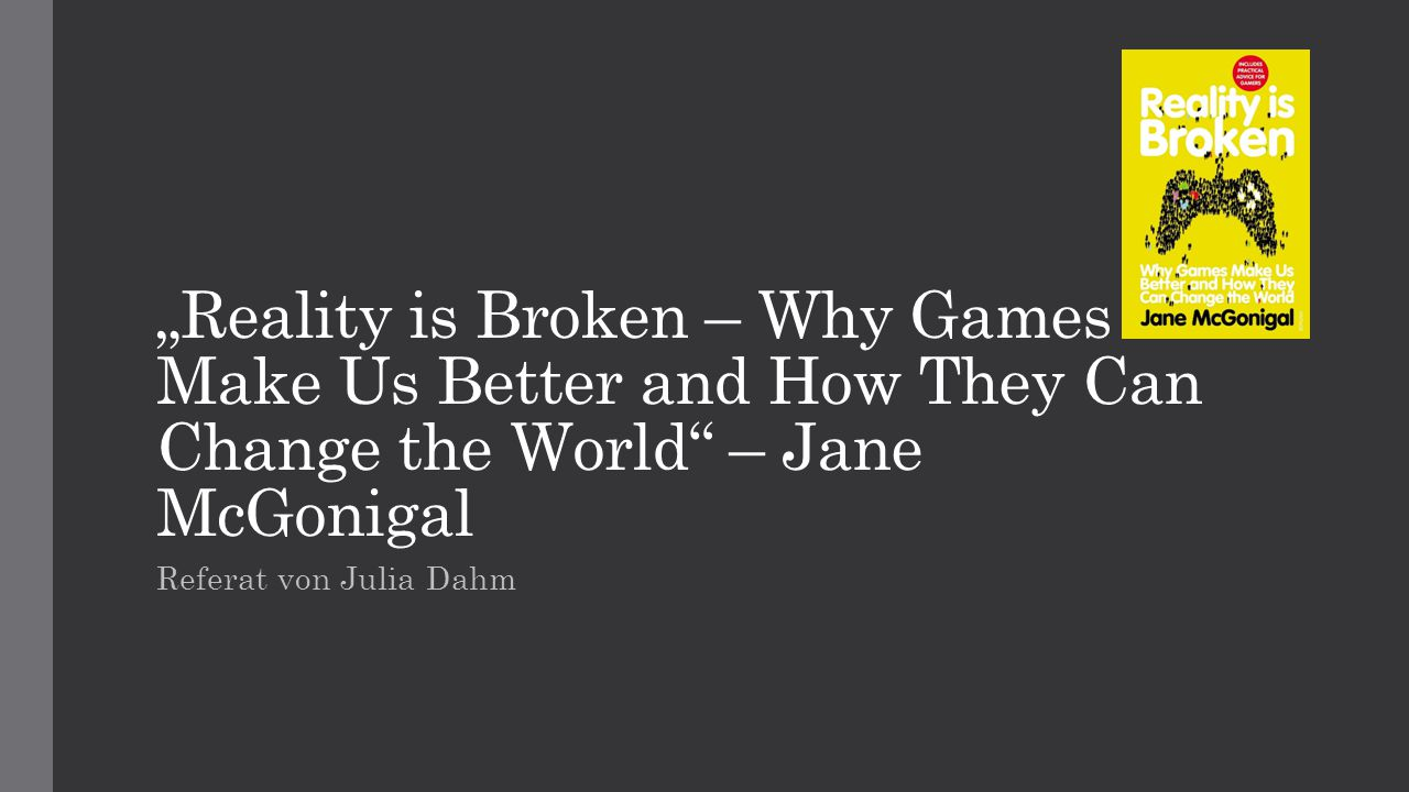 """Reality is Broken – Why Games Make Us Better and How They Can Change the World"" – Jane McGonigal Referat von Julia Dahm"