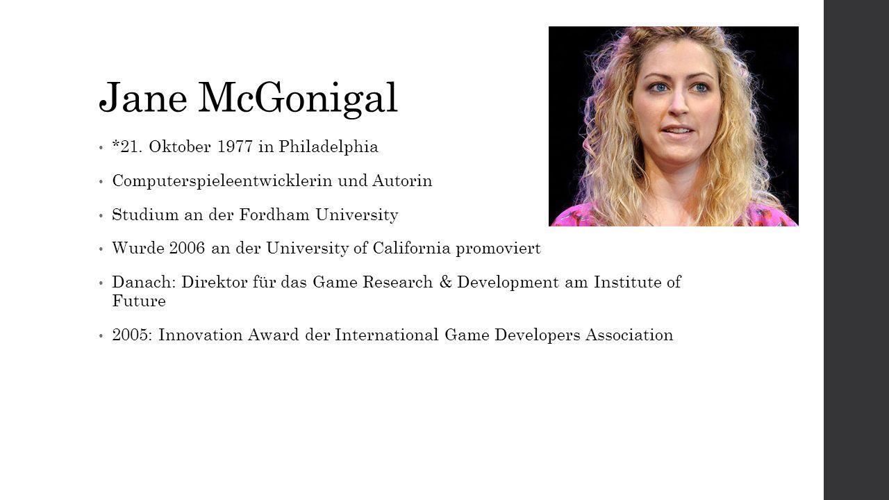 Jane McGonigal *21. Oktober 1977 in Philadelphia Computerspieleentwicklerin und Autorin Studium an der Fordham University Wurde 2006 an der University