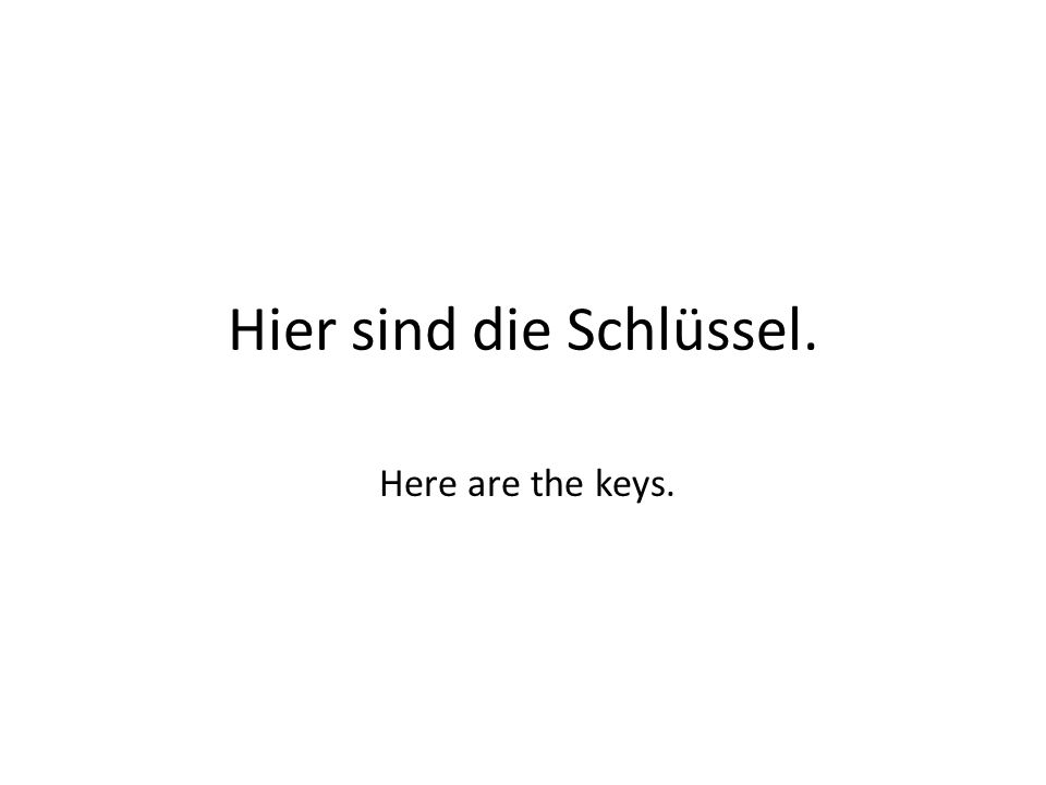 Hier sind die Schlüssel. Here are the keys.