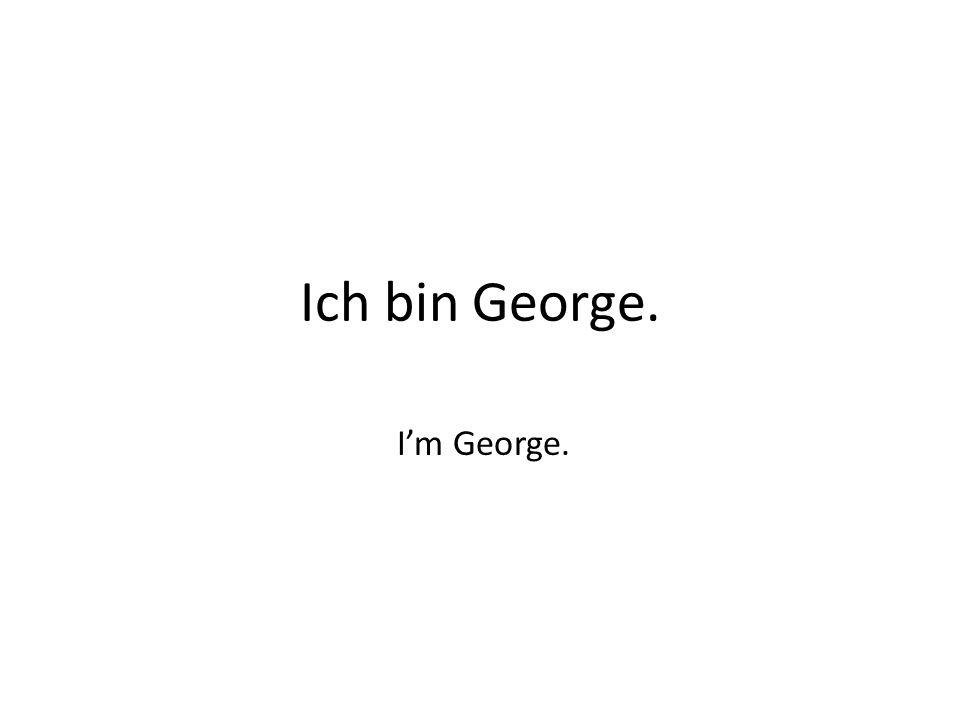 Ich bin George. I'm George.