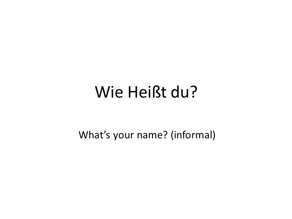 Wie Heißt du? What's your name? (informal)