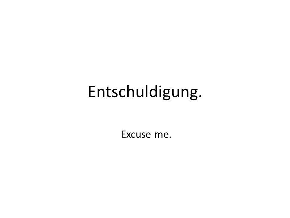 Entschuldigung. Excuse me.
