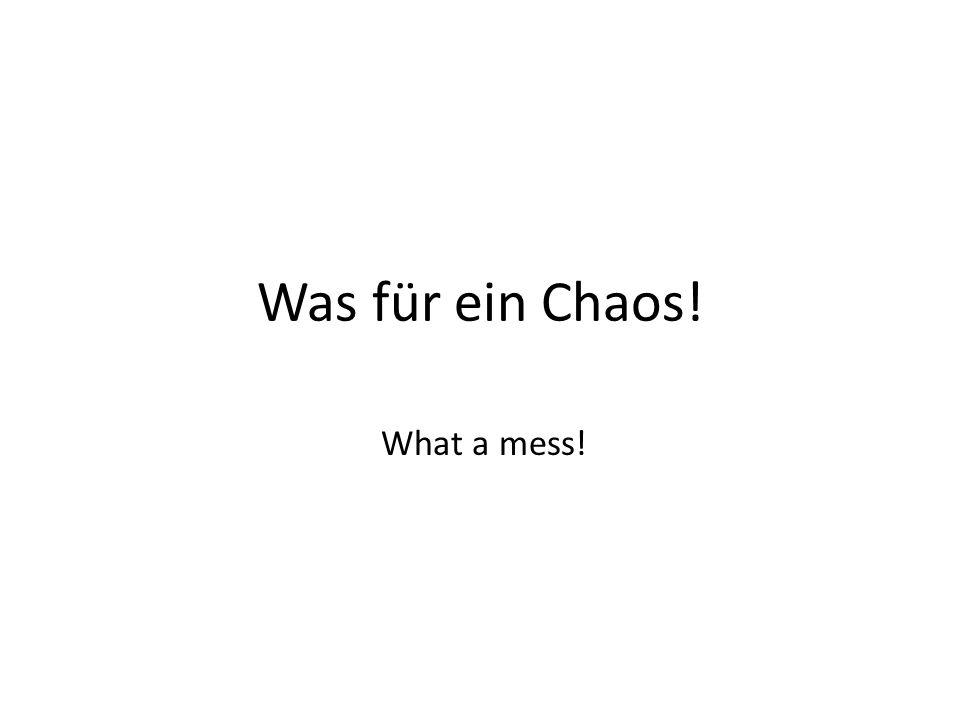 Was für ein Chaos! What a mess!