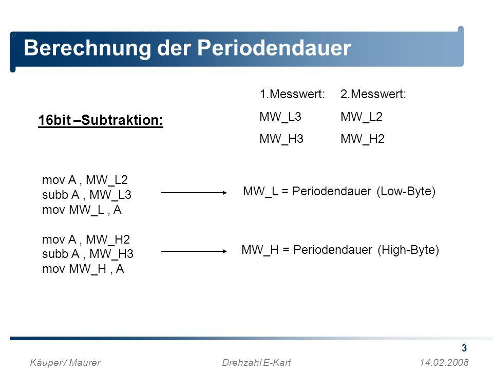 3 Berechnung der Periodendauer Käuper / MaurerDrehzahl E-Kart14.02.2008 mov A, MW_L2 subb A, MW_L3 mov MW_L, A mov A, MW_H2 subb A, MW_H3 mov MW_H, A 16bit –Subtraktion: 1.Messwert: MW_L3 MW_H3 2.Messwert: MW_L2 MW_H2 MW_L = Periodendauer (Low-Byte) MW_H = Periodendauer (High-Byte)