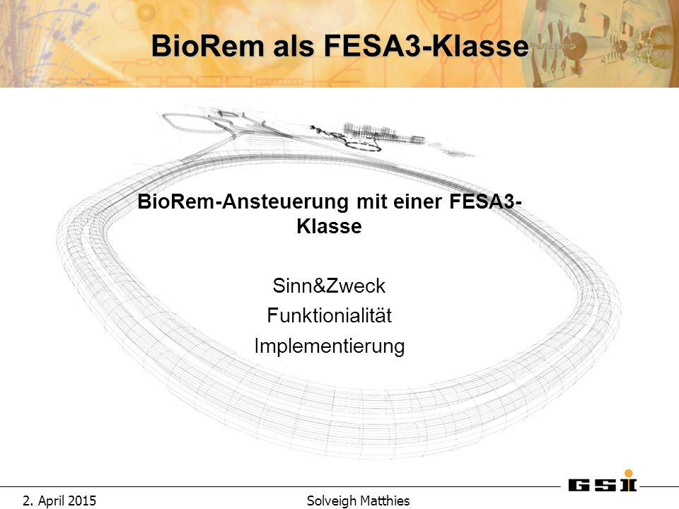 2. April 2015Solveigh Matthies BioRem als FESA3-Klasse BioRem-Ansteuerung mit einer FESA3- Klasse Sinn&Zweck Funktionialit ä t Implementierung