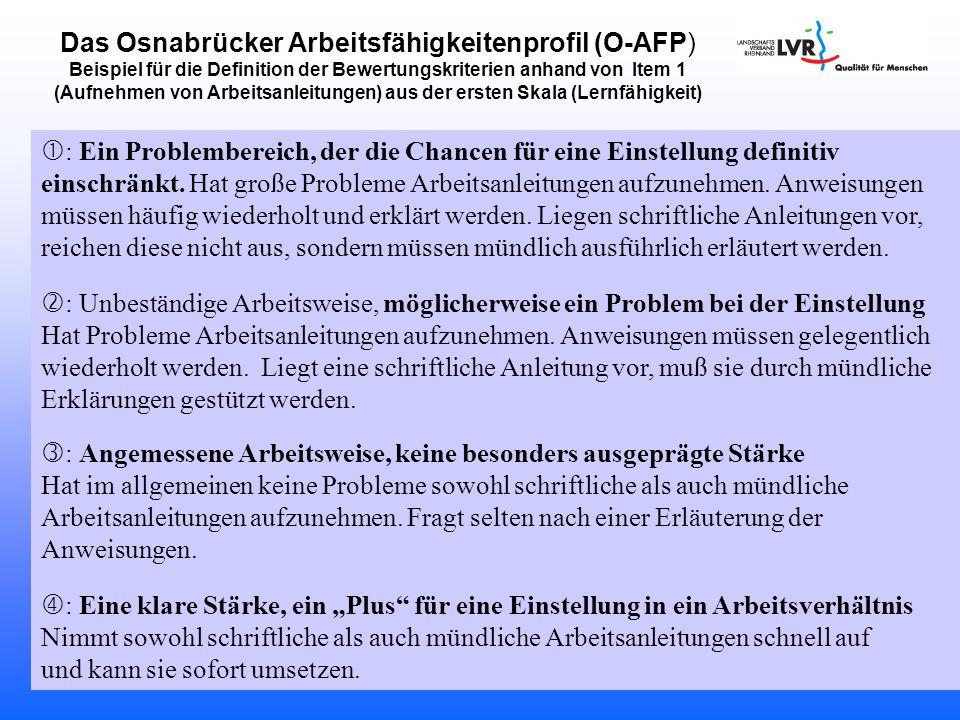 Das Osnabrücker Arbeitsfähigkeitenprofil (O-AFP) Beispiel für die Definition der Bewertungskriterien anhand von Item 1 (Aufnehmen von Arbeitsanleitungen) aus der ersten Skala (Lernfähigkeit)  : Ein Problembereich, der die Chancen für eine Einstellung definitiv einschränkt.